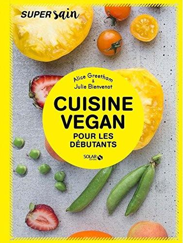 Cuisine Vegan pour débutant - Super sain | Alice Greetham - Julie Bienvenot